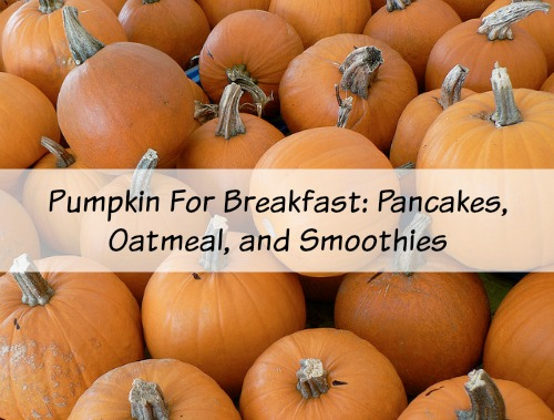 Pumpkin For Breakfast Pancakes Oatmeal and Smoothies