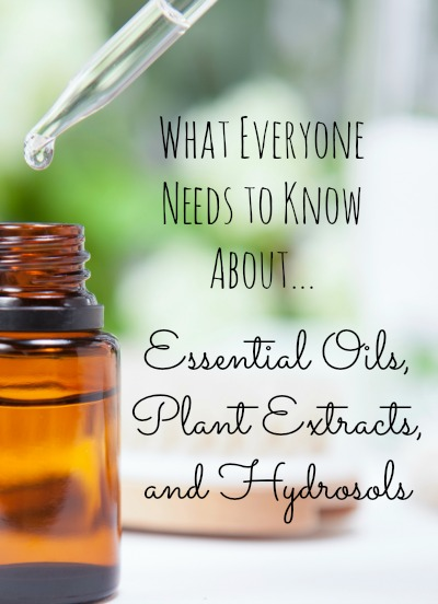 What Everybody Ought To Know About Essential Oils, Plant Extracts, and Hydrosols